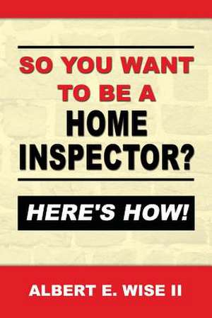So You Want to Be a Home Inspector? Here's How! de Albert E. Wise II