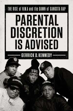 Parental Discretion Is Advised: The Rise of N.W.A and the Dawn of Gangsta Rap de Gerrick D. Kennedy