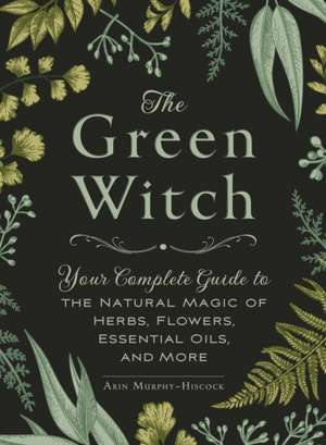The Green Witch: Your Complete Guide to the Natural Magic of Herbs, Flowers, Essential Oils, and More de Arin Murphy-Hiscock