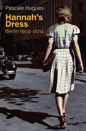 Hannah′s Dress: Berlin 1904 – 2014 de Pascale Hugues
