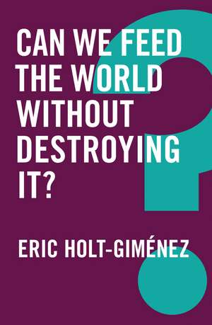 Can We Feed the World Without Destroying It? de Eric Holt–Gimenez