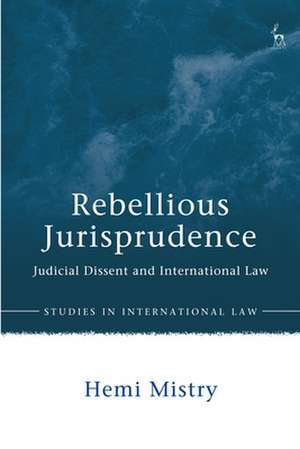 Rebellious Jurisprudence: Judicial Dissent and International Law de Hemi Mistry