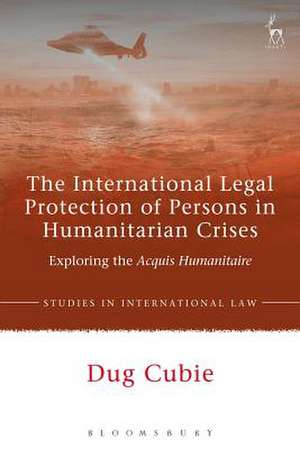 The International Legal Protection of Persons in Humanitarian Crises: Exploring the Acquis Humanitaire de Dr Dug Cubie