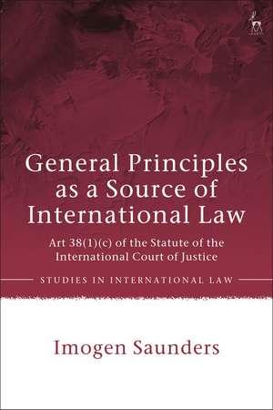 General Principles as a Source of International Law: Art 38(1)(c) of the Statute of the International Court of Justice de Dr Imogen Saunders