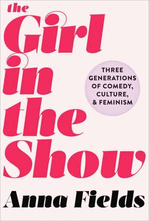 The Girl in the Show: Three Generations of Comedy, Culture, and Feminism de Anna Fields