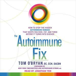 The Autoimmune Fix: How to Stop the Hidden Autoimmune Damage That Keeps You Sick, Fat, and Tired Before It Turns Into Disease de Tom O'Bryan
