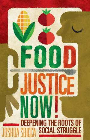 Food Justice Now!: Deepening the Roots of Social Struggle de Joshua Sbicca
