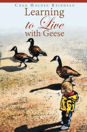 Learning to Live with Geese de Chad Holden Reidhead