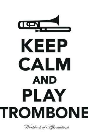 Keep Calm Play Trombone Workbook of Affirmations Keep Calm Play Trombone Workbook of Affirmations de Alan Haynes