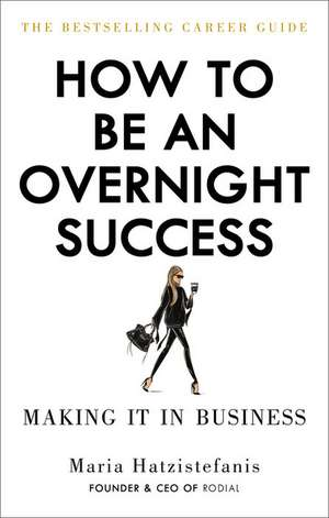 How to Be an Overnight Success de Maria Hatzistefanis