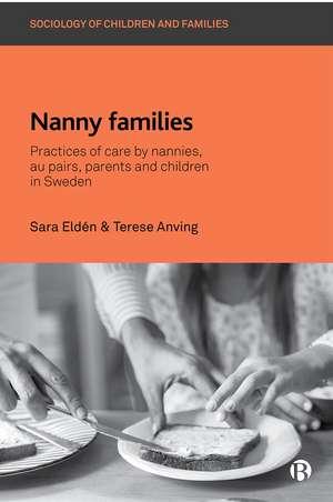 Nanny Families: Practices of Care by Nannies, Au Pairs, Parents and Children in Sweden de Sara Eldén