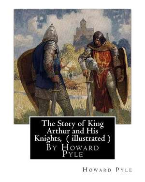 The Story of King Arthur and His Knights, by Howard Pyle ( Illustrated ) de Howard Pyle