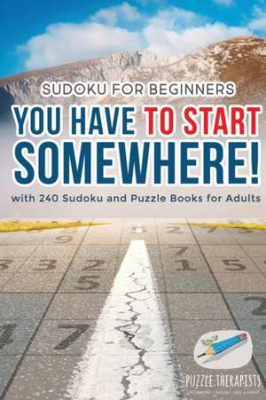 You Have to Start Somewhere!   Sudoku for Beginners   with 240 Sudoku and Puzzle Books for Adults de  Puzzle Therapist