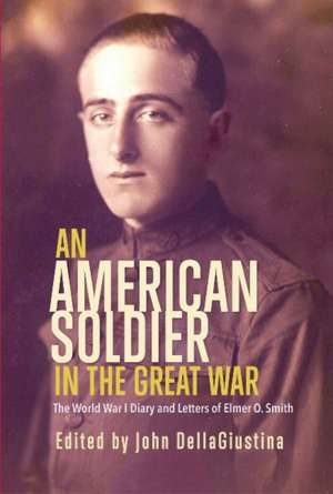 An American Soldier in the Great War: The World War I Diary and Letters of Elmer O. Smith de John DellaGiustina