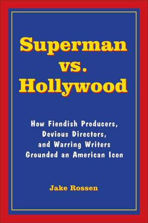 Superman vs. Hollywood: How Fiendish Producers, Devious Directors, and Warring Writers Grounded an American Icon de Jake Rossen