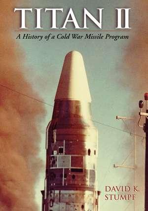 Titan II: A History of a Cold War Missile Program de David Stumpf