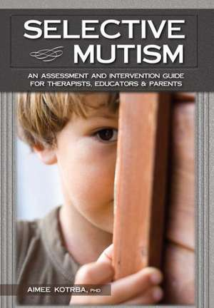 Selective Mutism:  An Assessment and Intervention Guide for Therapists, Educators & Parents de Aimee Kotrba