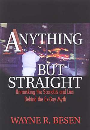 Anything But Straight:  Unmasking the Scandals and Lies Behind the Ex-Gay Myth de Wayne R. Besen