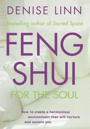 Feng Shui for the Soul:  How to Create a Harmonious Environment That Will Nurture and Sustain You de Denise Linn