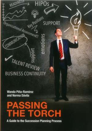 Passing the Torch:  A Guide to the Succession Planning Process de Norma Davila