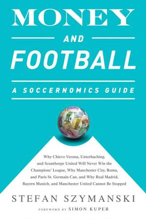 Money and Football: A Soccernomics Guide: Why Chievo Verona, Unterhaching, and Scunthorpe United Will Never Win the Champions League, Why Manchester City, Roma, and Paris St. Germain Can, and Why Real Madrid, Bayern Munich, and Manchester United Cannot Be Stopped de Stefan Szymanski