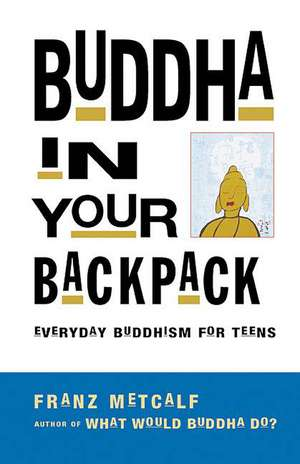 Buddha In Your Backpack: Everyday Buddhism for Teens de Franz Metcalf