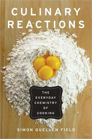 Culinary Reactions:  The Everyday Chemistry of Cooking de Simon Quellen Field