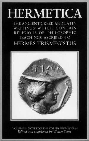 Hermetica Volume 2 Notes on the Corpus Hermeticum:  The Ancient Greek and Latin Writings Which Contain Religious or Philosophic Teachings Ascribed to H de Walter Scott