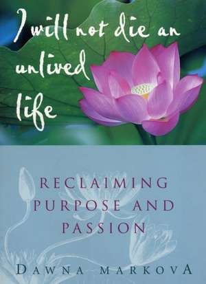 I Will Not Die an Unlived Life:  Reclaiming Purpose and Passion de Dawna Markova