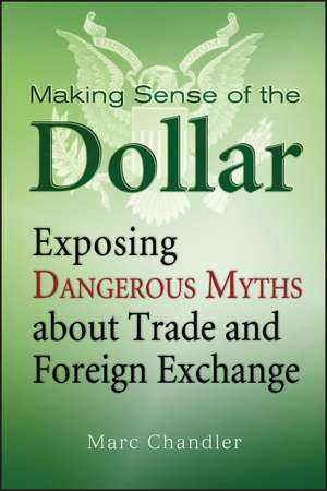 Making Sense of the Dollar: Exposing Dangerous Myths about Trade and Foreign Exchange de Marc Chandler