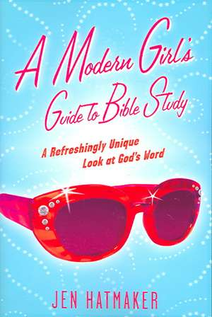 A Modern Girl's Guide to Bible Study:  A Refreshingly Unique Look at God's Word de Jen Hatmaker