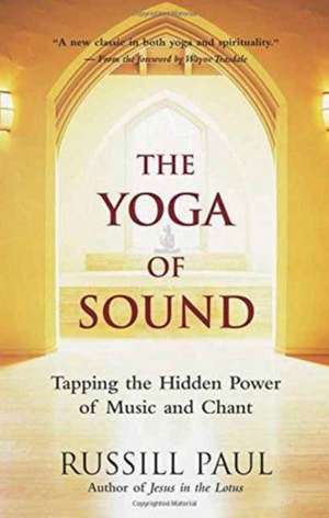 The Yoga of Sound: Tapping the Hidden Power of Music and Chant de Russill Paul