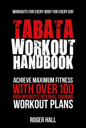 Tabata Workout Handbook: Achieve Maximum Fitness with Over 100 High Intensity Interval Training Workout Plans de Roger Hall