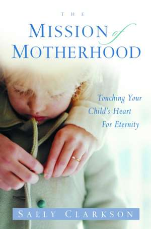 The Mission of Motherhood:  Touching Your Child's Heart of Eternity de Sally Clarkson