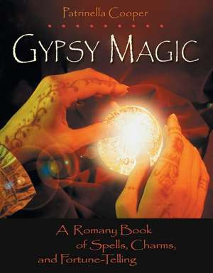 Gypsy Magic:  A Romany Book of Spells, Charms, and Fortune-Telling de Patrinella Cooper