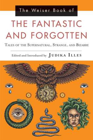 The Weiser Book of the Fantastic and Forgotten:  Tales of the Supernatural, Strange, and Bizarre de Judika Illes
