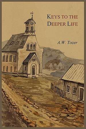 Keys to the Deeper Life de A.W. TOZER