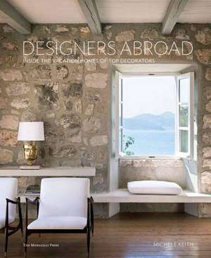 Designers Abroad:  Inside the Vacation Homes of Top Decorators de Michele Keith