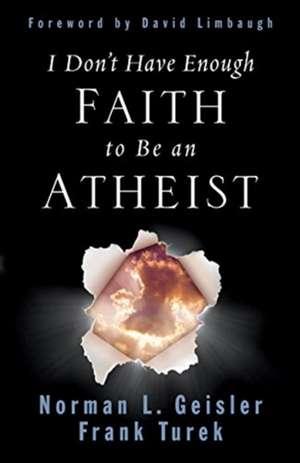I Don't Have Enough Faith to Be an Atheist de Norman L. Geisler