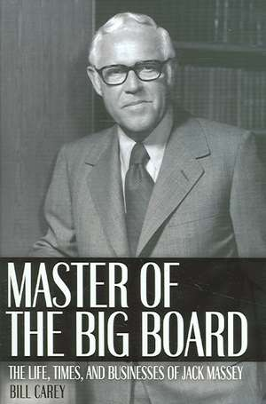 Master of the Big Board:  The Life, Times, and Businesses of Jack C. Massey de Bill Carey