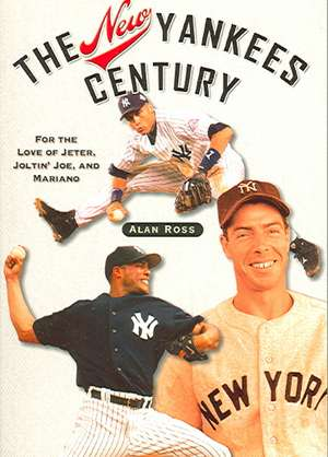 The New Yankees Century:  For the Love of Jeter, Joltin' Joe, and Mariano de Alan Ross