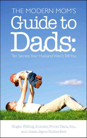 The Modern Mom's Guide to Dads:  Ten Secrets Your Husband Won't Tell You de Hogan Hilling