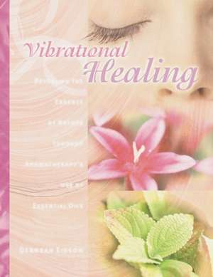 Vibrational Healing:  Revealing the Essence of Nature Through Aromatherapy and Essential Oils de Deborah Edison