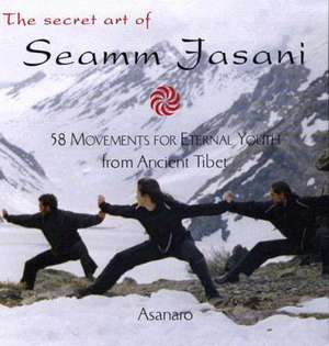 The Secret Art of Seamm-Jasani:  58 Movements for Eternal Youth from Ancient Tibet de Asanaro