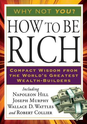 How to Be Rich:  Compact Wisdom from the World's Greatest Wealth-Builders de Napoleon Hill