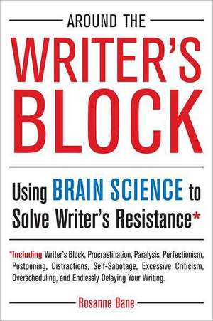Around the Writer's Block:  Using Brain Science to Solve Writer's Resistance de Rosanne Bane
