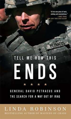 Tell Me How This Ends: General David Petraeus and the Search for a Way Out of Iraq de Linda Robinson