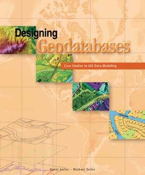Designing Geodatabases:  Case Studies in GIS Data Modeling de David Arctur