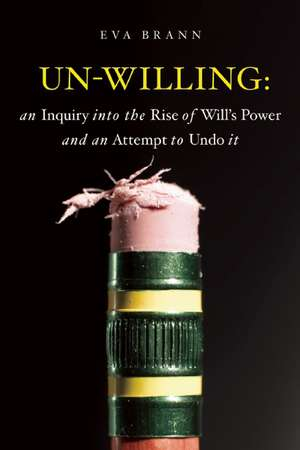 Un-Willing: An Inquiry Into the Rise of Will's Power and an Attempt to Undo It de Eva Brann