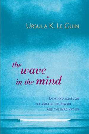 The Wave in the Mind:  Talks and Essays on the Writer, the Reader, and the Imagination de Ursula K. Le Guin
